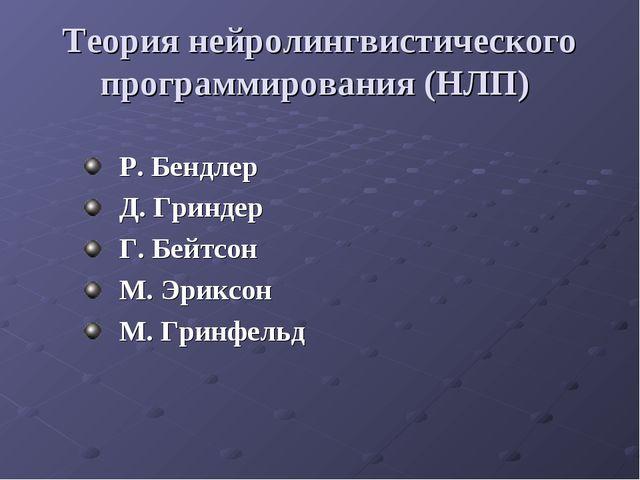 Теория нейролингвистического программирования (НЛП) Р. Бендлер Д. Гриндер Г....