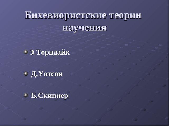 Бихевиористские теории научения Э.Торндайк Д.Уотсон Б.Скиннер