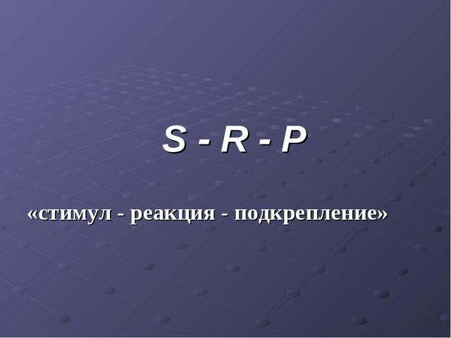S - R - P «стимул - реакция - подкрепление»