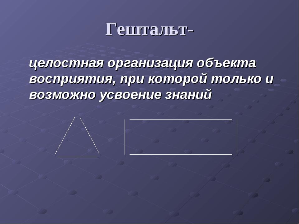 Гештальт- целостная организация объекта восприятия, при которой только и возм...