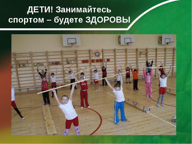 ДЕТИ! Занимайтесь спортом – будете ЗДОРОВЫ