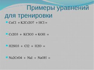 Примеры уравнений для тренировки CuCI + K2Cr2O7 + HCI = Cr2O3 + KCIO3 + KOH