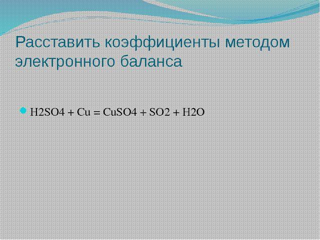 Расставить коэффициенты методом электронного баланса H2SO4 + Cu = CuSO4 + SO2...
