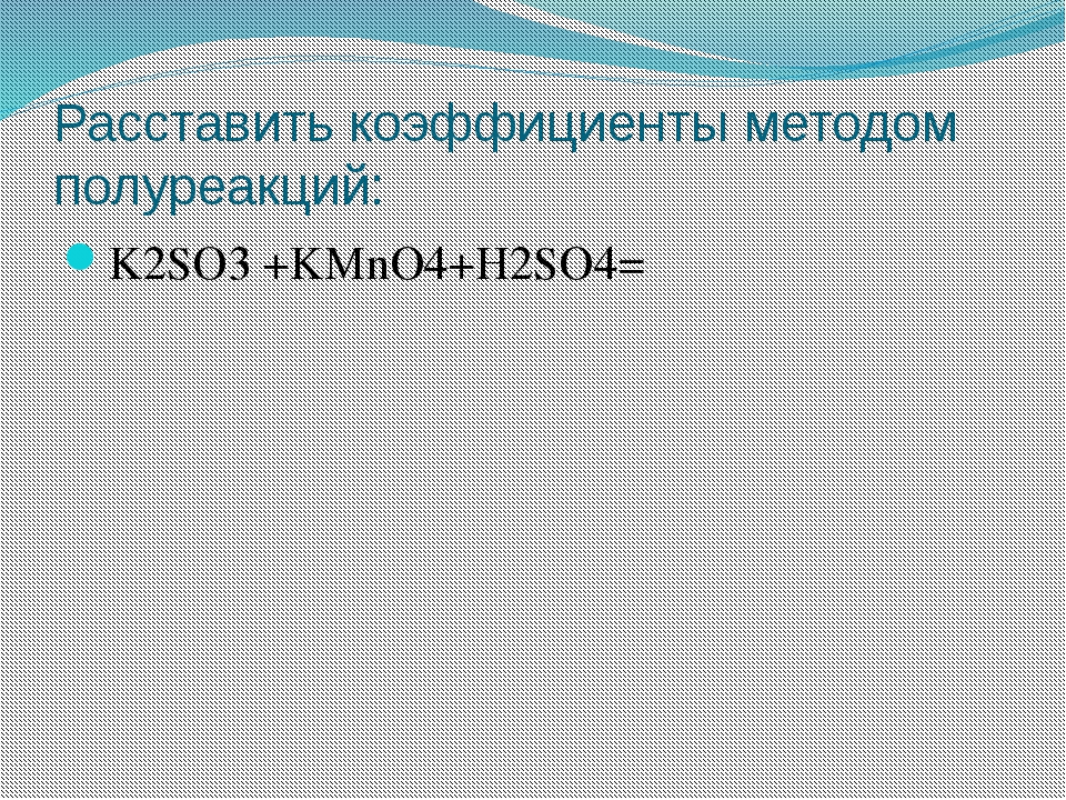 Расставить коэффициенты методом полуреакций: K2SO3 +KMnO4+H2SO4=