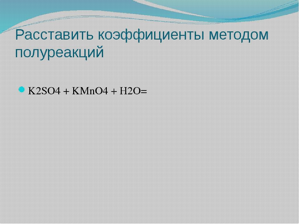 Расставить коэффициенты методом полуреакций K2SO4 + KMnO4 + H2O=