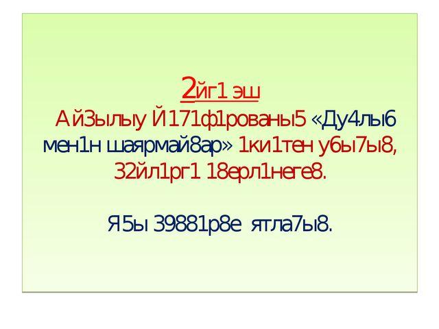 2йг1 эш Ай3ылыу Й171ф1рованы5 «Ду4лы6 мен1н шаярмай8ар» 1ки1тен у6ы7ы8, 32йл1...