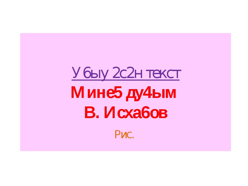 У6ыу 2с2н текст Мине5 ду4ым В. Исха6ов Рис.