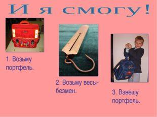 1. Возьму портфель. 2. Возьму весы-безмен. 3. Взвешу портфель.