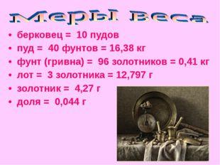 • берковец = 10 пудов • пуд = 40 фунтов = 16,38 кг • фунт (гривна) = 96