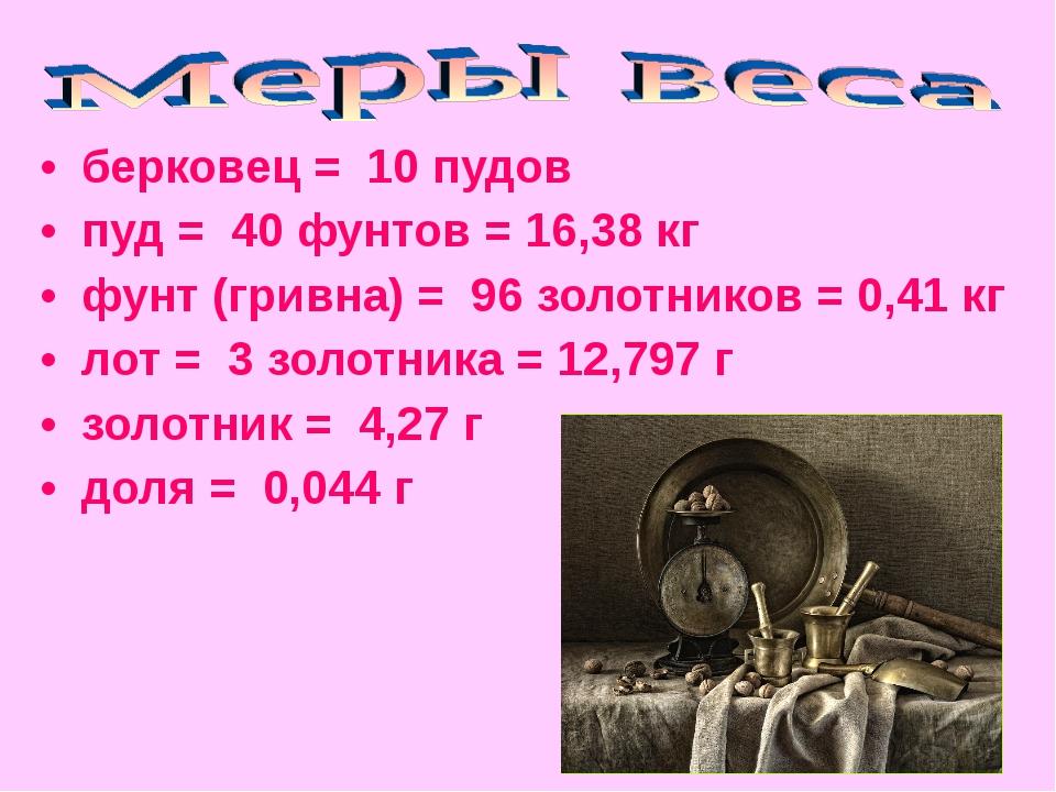 • берковец = 10 пудов • пуд = 40 фунтов = 16,38 кг • фунт (гривна) = 96...