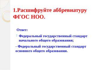 1.Расшифруйте аббревиатуру ФГОС НОО.    Ответ:  Федеральный государственны