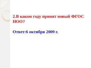 2.В каком году принят новый ФГОС НОО?   Ответ:6 октября 2009 г.