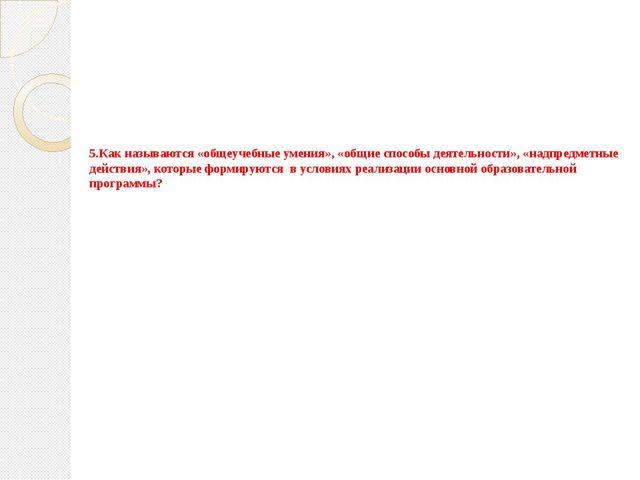 5.Как называются «общеучебные умения», «общие способы деятельности», «надпред...