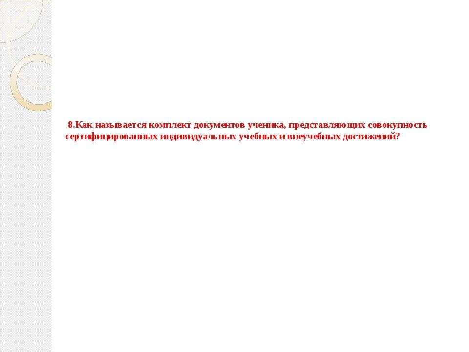 8.Как называется комплект документов ученика, представляющих совокупность сер...