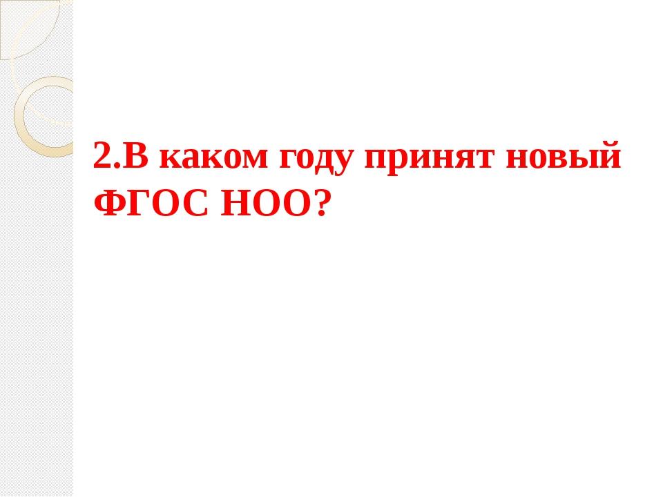2.В каком году принят новый ФГОС НОО?
