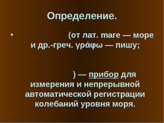 Определение. Марео́граф (от лат. mare — море и др.-греч. γράφω — пишу; другие...