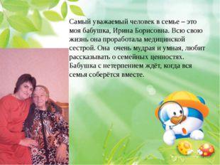 Самый уважаемый человек в семье – это моя бабушка, Ирина Борисовна. Всю свою