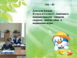 Это – Я! Дзигасов Богдан. Я учусь в 3 классе . Занимаюсь нацианальными танца