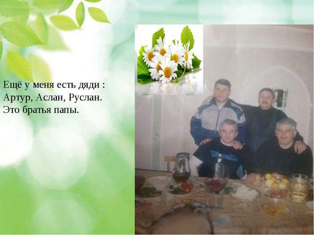 Ещё у меня есть дяди : Артур, Аслан, Руслан. Это братья папы.