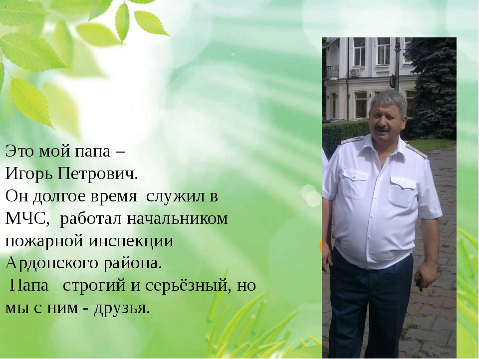 . Это мой папа – Игорь Петрович. Он долгое время служил в МЧС, работал начал...