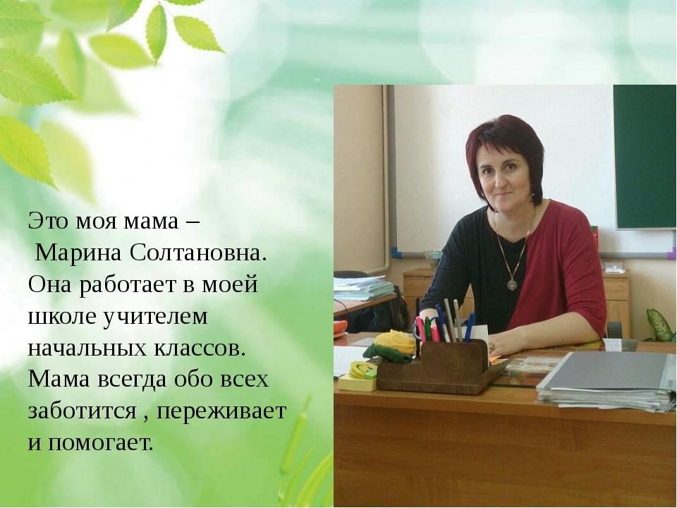 Это моя мама – Марина Солтановна. Она работает в моей школе учителем начальн...