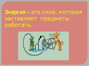 Энергия – это сила, которая заставляет предметы работать.