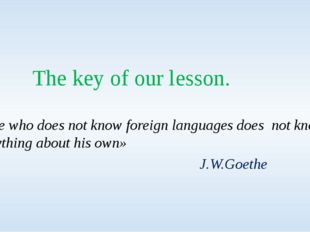 The key of our lesson. «He who does not know foreign languages does not know