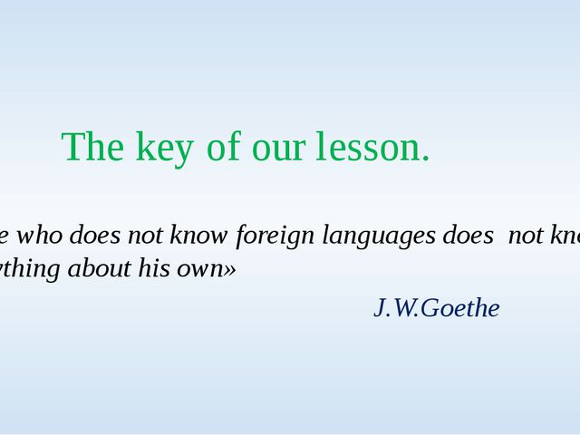 The key of our lesson. «He who does not know foreign languages does not know...