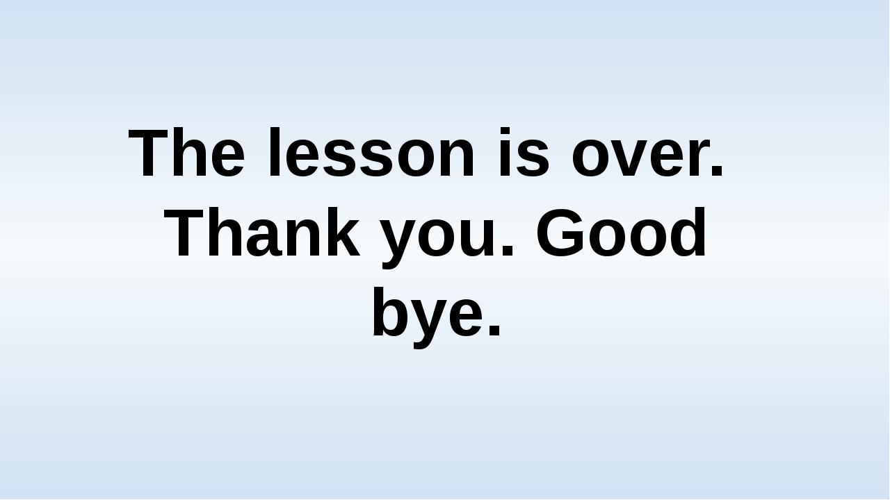 The lesson is over. Thank you. Good bye.