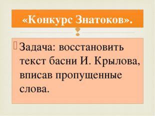 Задача: восстановить текст басни И. Крылова, вписав пропущенные слова. «Конку
