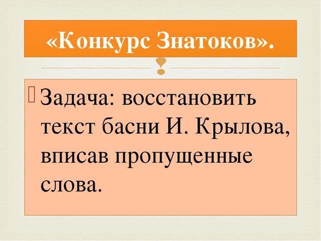 Задача: восстановить текст басни И. Крылова, вписав пропущенные слова. «Конку...