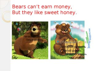 Bears can't earn money, But they like sweet honey.