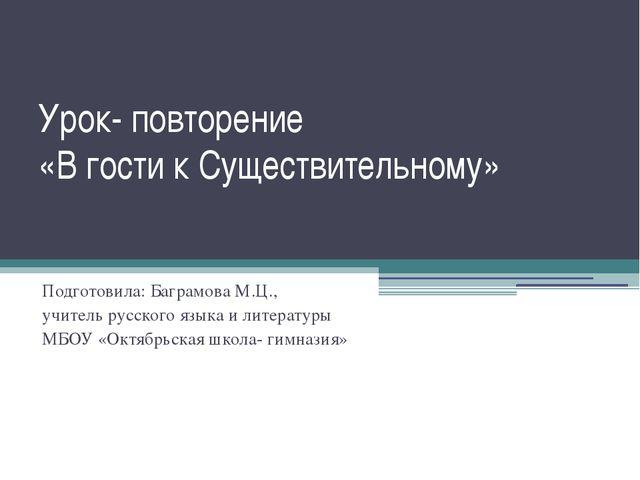 Урок- повторение «В гости к Существительному» Подготовила: Баграмова М.Ц., уч...