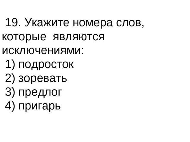 19. Укажите номера слов, которые являются исключениями: 1) подросток 2) зоре...