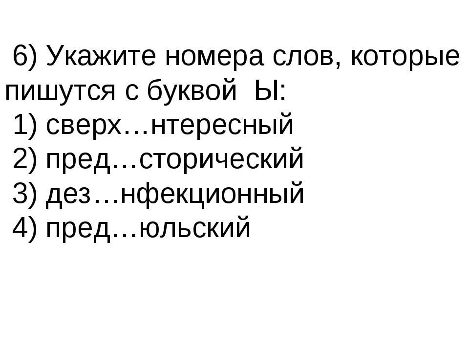 6) Укажите номера слов, которые пишутся с буквой Ы: 1) сверх…нтересный 2) пр...