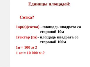 Единицы площадей: 1ар(а)(сотка) –площадь квадрата со стороной 10м 1гектар (га