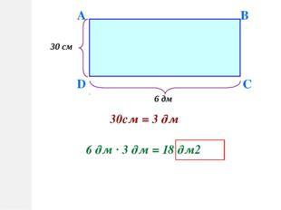 D A B C 30 см 6 дм 30см = 3 дм 6 дм · 3 дм = 18 дм2