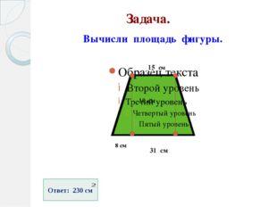 Задача. Вычисли площадь фигуры. 15 см 10 см 31 см 8 см Ответ: 230 см