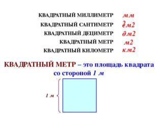 КВАДРАТНЫЙ МИЛЛИМЕТР КВАДРАТНЫЙ МЕТР – это площадь квадрата со стороной 1 м К