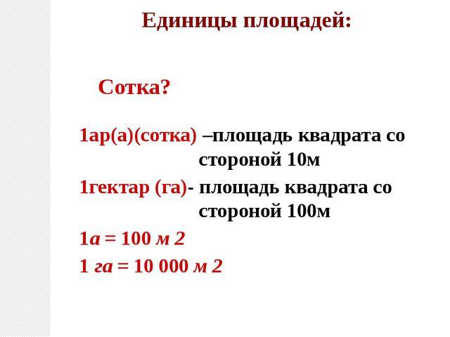 Единицы площадей: 1ар(а)(сотка) –площадь квадрата со стороной 10м 1гектар (га...