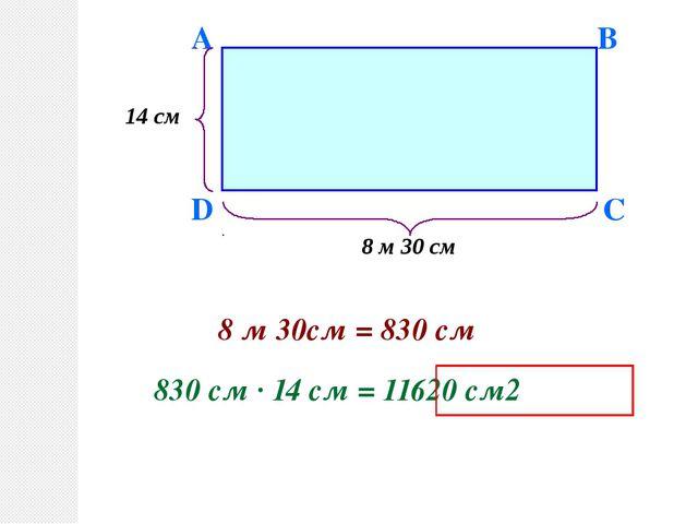 D A B C 14 см 8 м 30 см 8 м 30см = 830 см 830 см · 14 см = 11620 см2