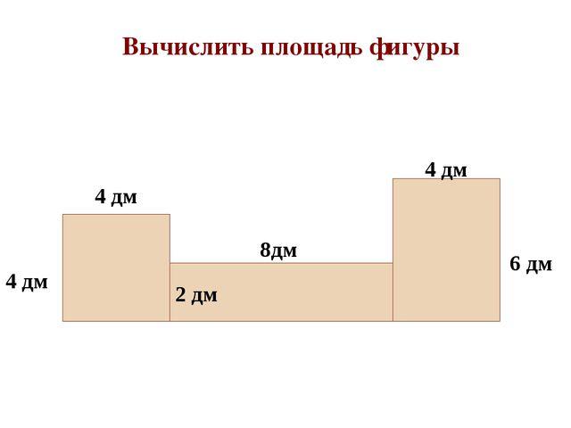 4 дм 4 дм 4 дм 6 дм 8дм Вычислить площадь фигуры 2 дм