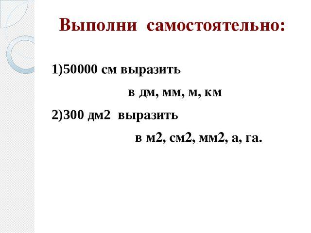 Выполни самостоятельно: 1)50000 см выразить в дм, мм, м, км 2)300 дм2 выразит...