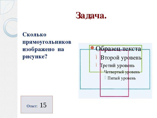 Задача. Сколько прямоугольников изображено на рисунке? Ответ: 15