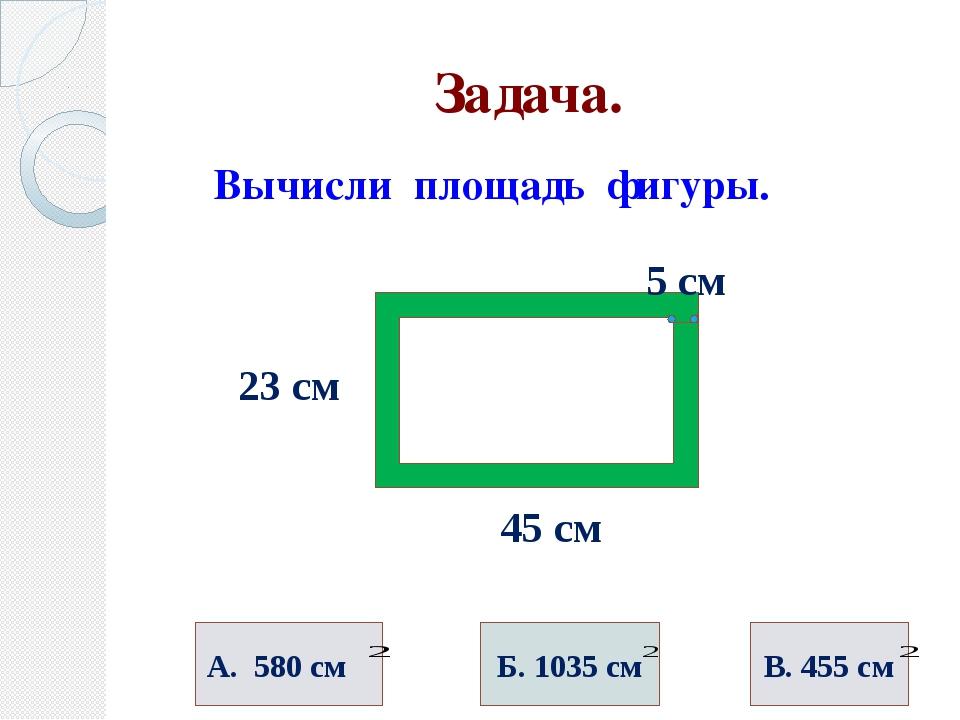 Задача. Вычисли площадь фигуры. 23 см 45 см А. 580 см 5 см Б. 1035 см В. 455...