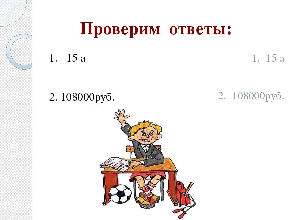 Проверим ответы: 1. 15 а 2. 108000руб. 1. 15 а 2. 108000руб.