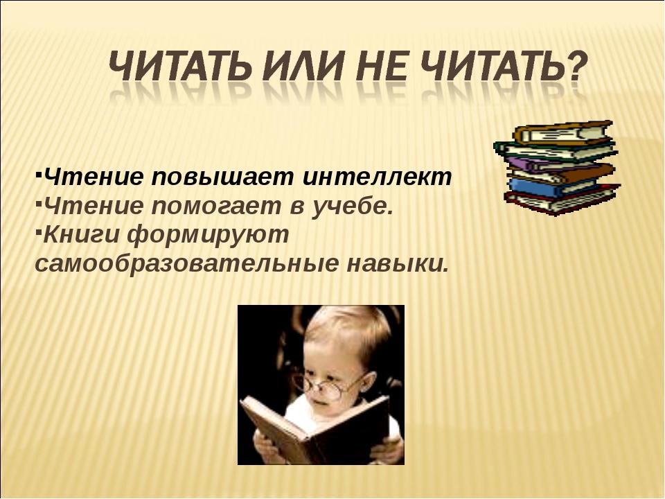 Чтение повышает интеллект Чтение помогает в учебе. Книги формируют самообразо...