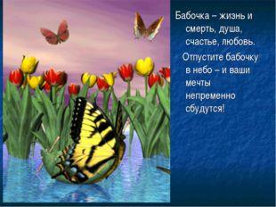 Бабочка – жизнь и смерть, душа, счастье, любовь. Отпустите бабочку в небо – и