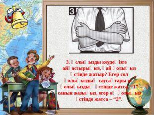 3. Қолыңызды кеудеңізге айқастырыңыз, қай қолыңыз үстінде жатыр? Егер сол қо