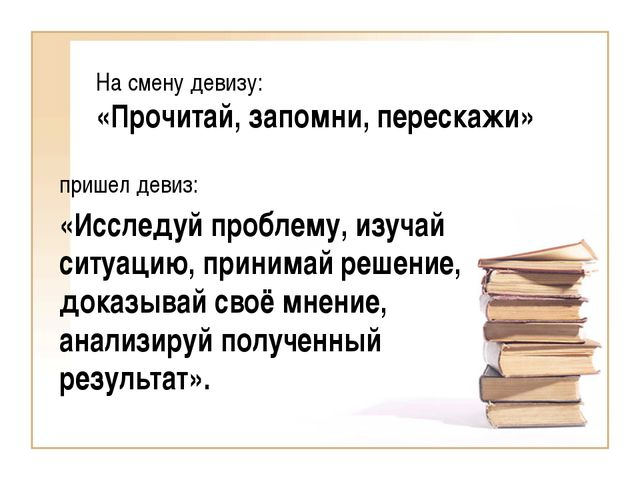 На смену девизу: «Прочитай, запомни, перескажи»  пришел девиз:  «Исследуй п...